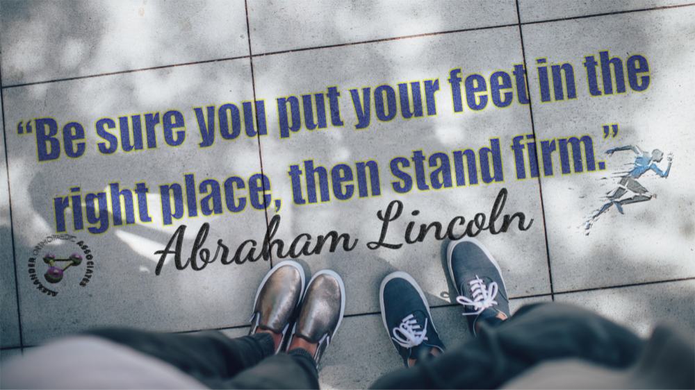 Be sure you put your feet in the right place, then stand firm. -Abraham Lincoln
